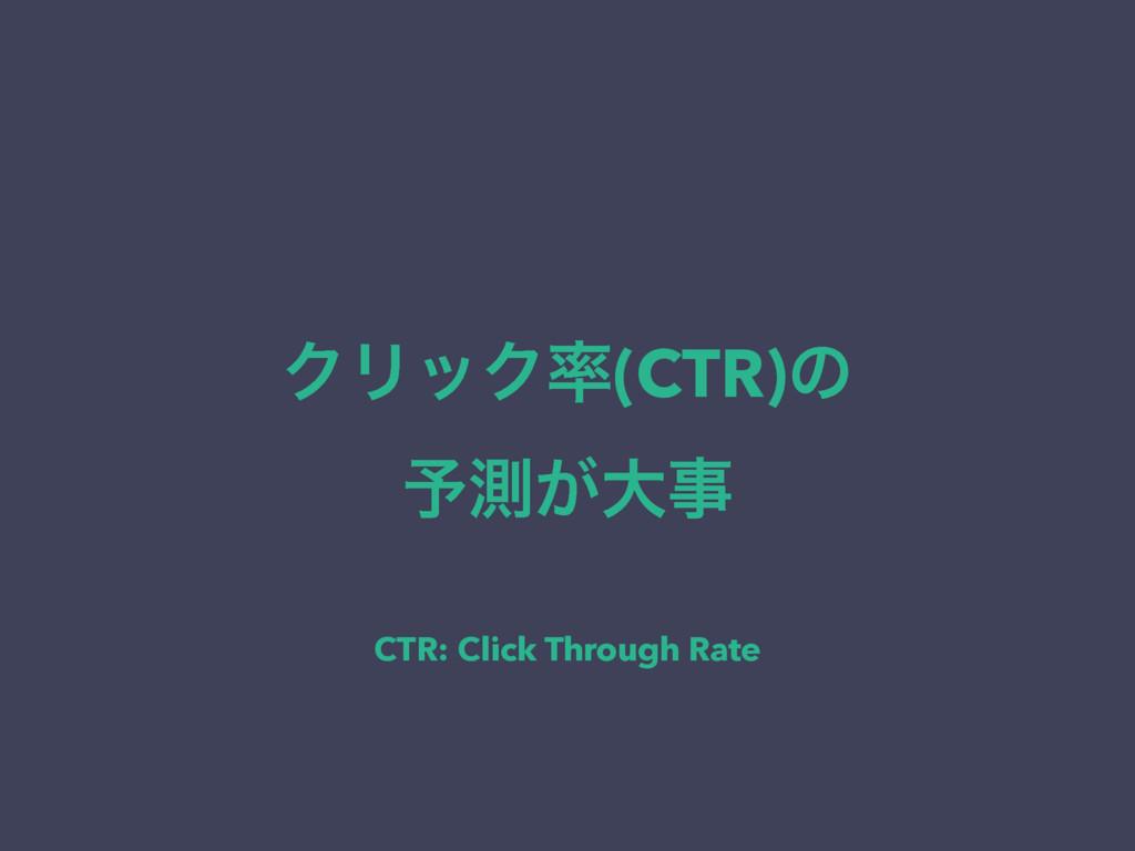 ΫϦοΫ(CTR)ͷ ༧ଌ͕େ CTR: Click Through Rate