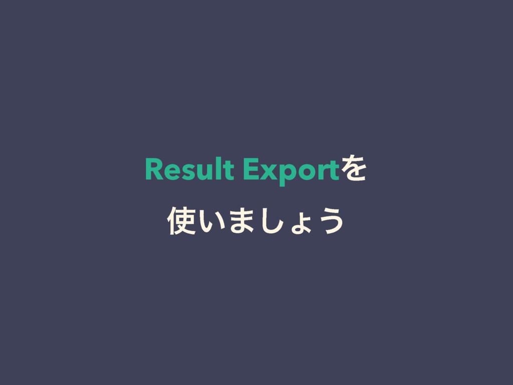 Result ExportΛ ͍·͠ΐ͏