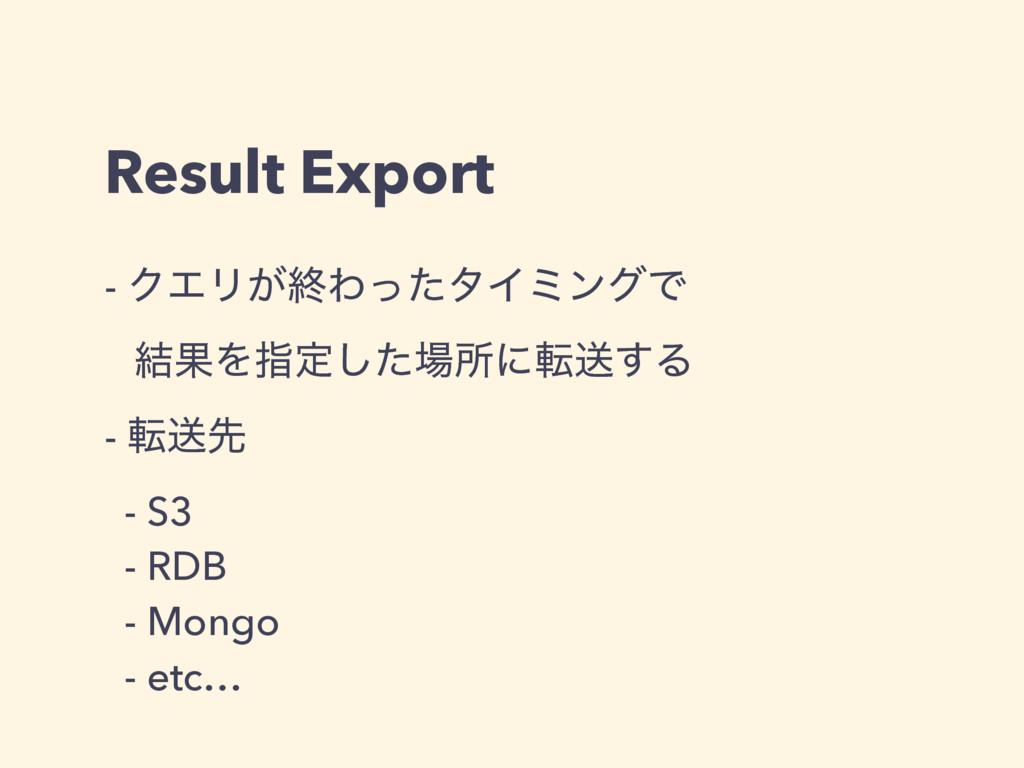 Result Export - ΫΤϦ͕ऴΘͬͨλΠϛϯάͰ ݁ՌΛࢦఆͨ͠ॴʹసૹ͢Δ ...