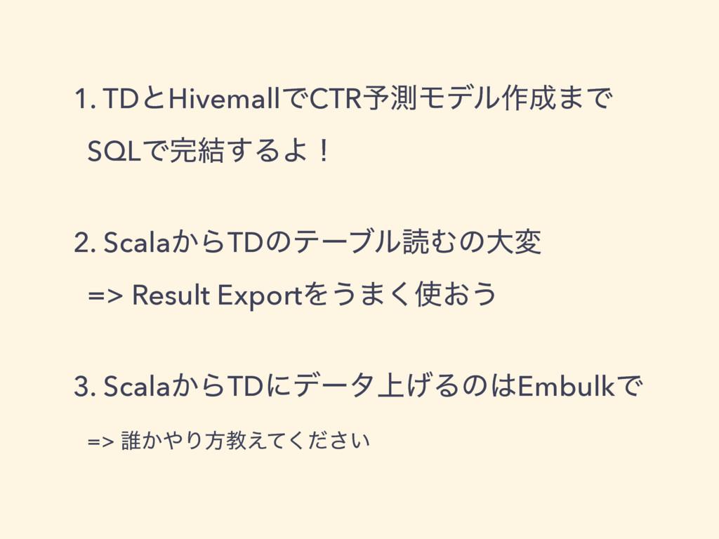 1. TDͱHivemallͰCTR༧ଌϞσϧ࡞·Ͱ SQLͰ݁͢ΔΑʂ 2. Scal...