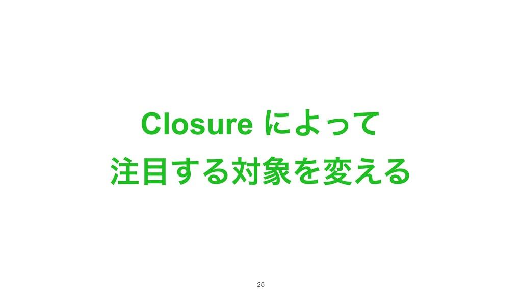 Closure ʹΑͬͯ ͢ΔରΛม͑Δ !25
