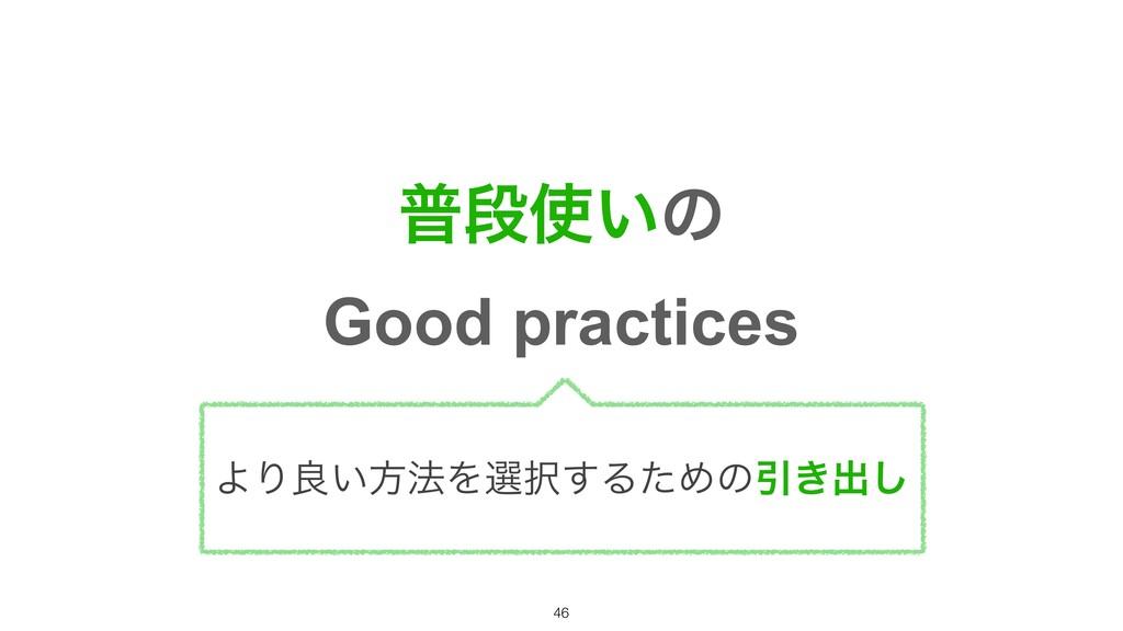 ීஈ͍ͷ Good practices ΑΓྑ͍ํ๏Λબ͢ΔͨΊͷҾ͖ग़͠ !46