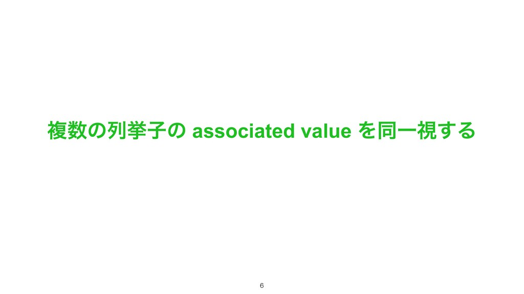 ෳ਺ͷྻڍࢠͷ associated value ΛಉҰࢹ͢Δ !6