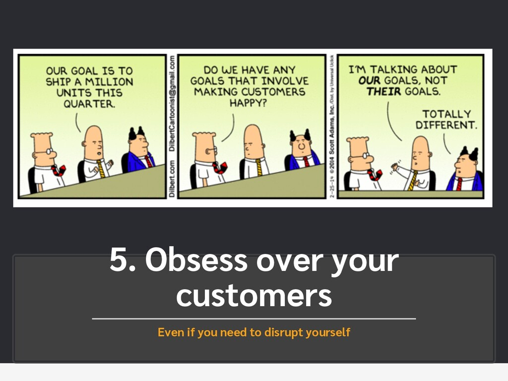 5. Obsess over your customers Even if you need ...