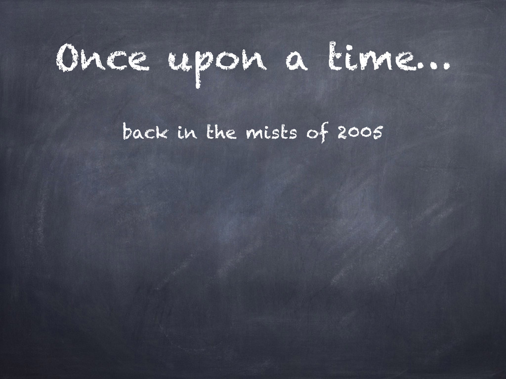 Once upon a time… back in the mists of 2005