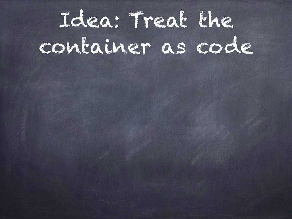 Idea: Treat the container as code