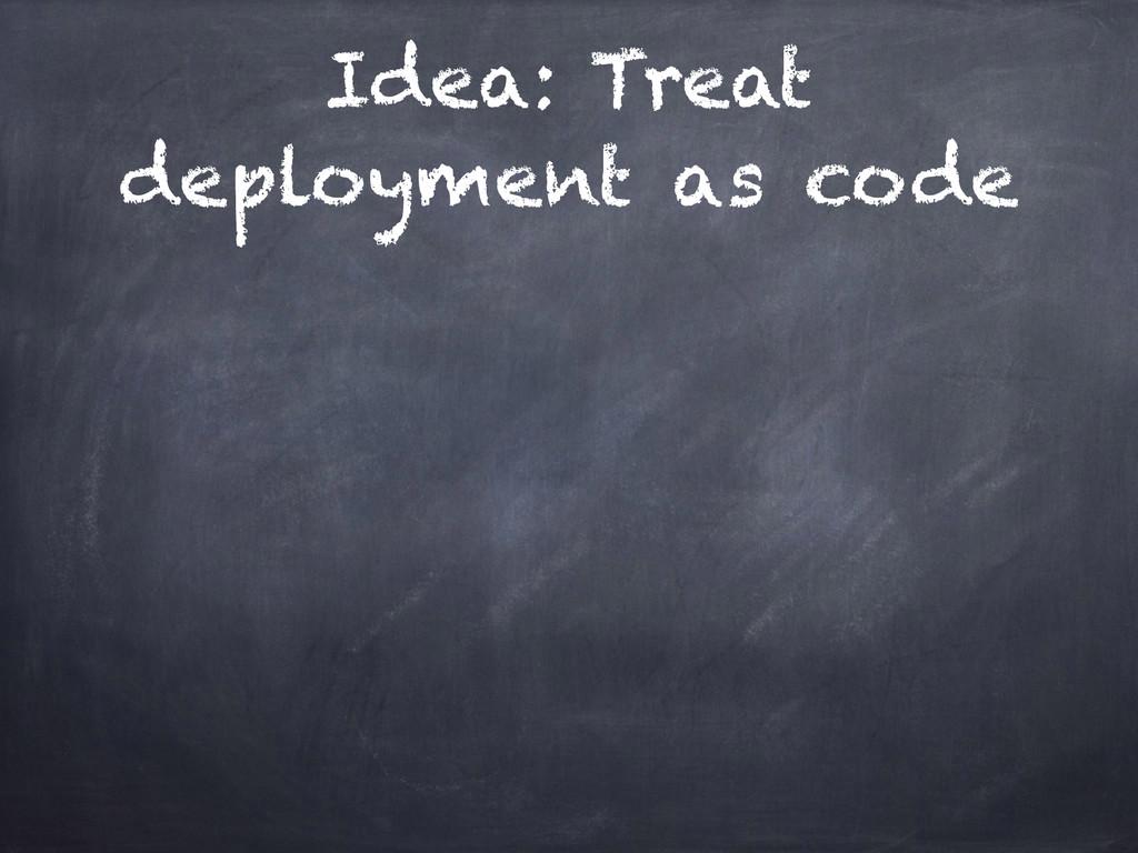 Idea: Treat deployment as code
