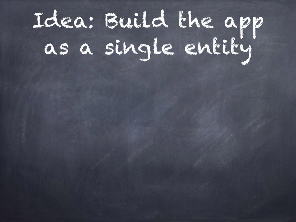 Idea: Build the app as a single entity
