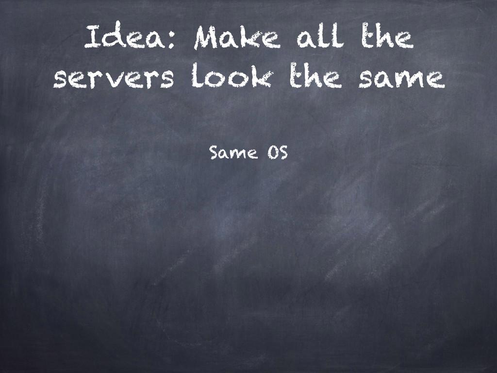 Idea: Make all the servers look the same Same OS