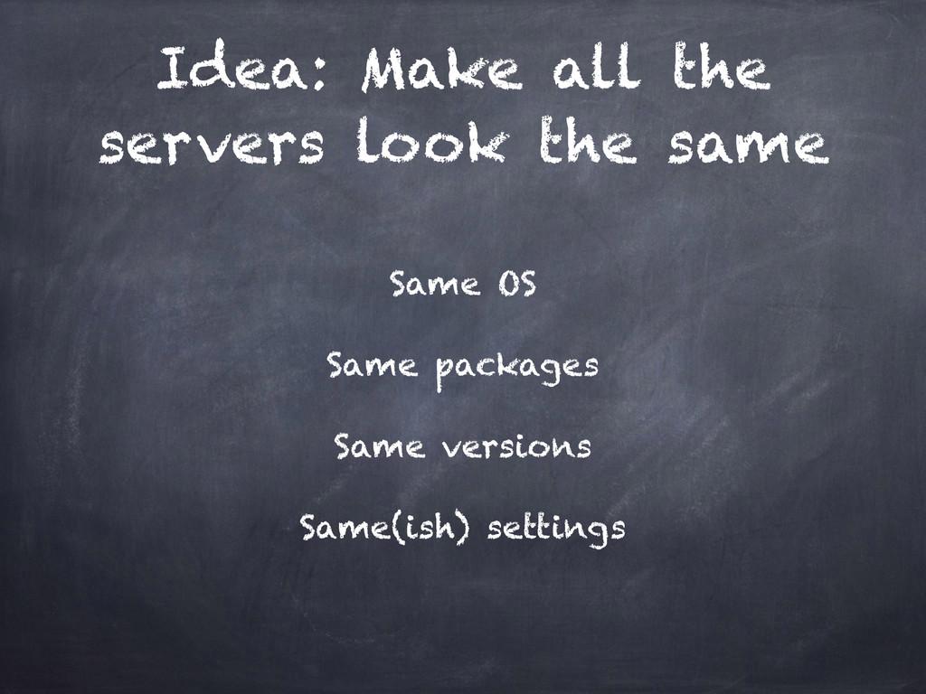 Idea: Make all the servers look the same Same O...
