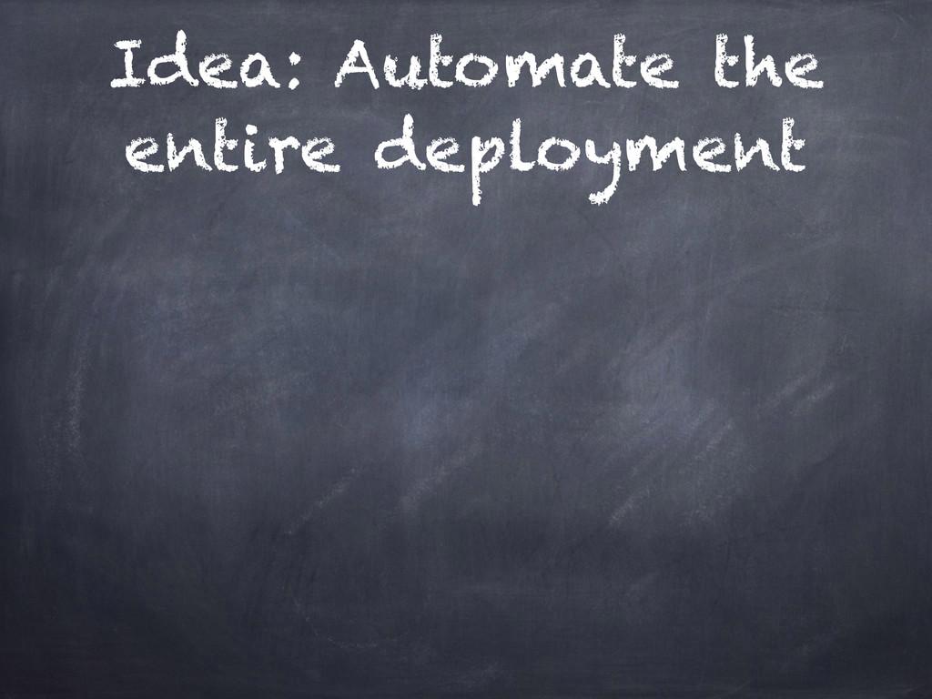 Idea: Automate the entire deployment