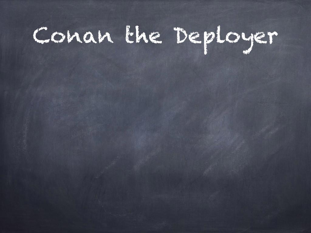Conan the Deployer
