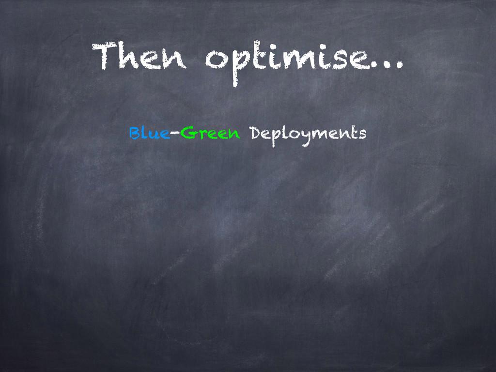 Then optimise… Blue-Green Deployments