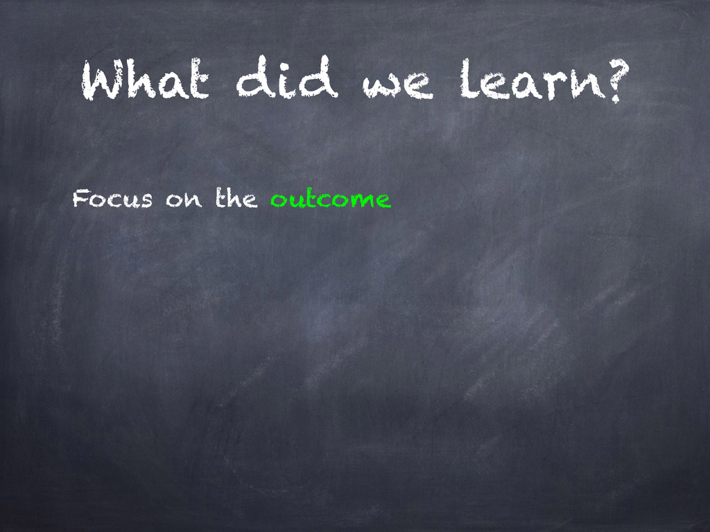 What did we learn? Focus on the outcome