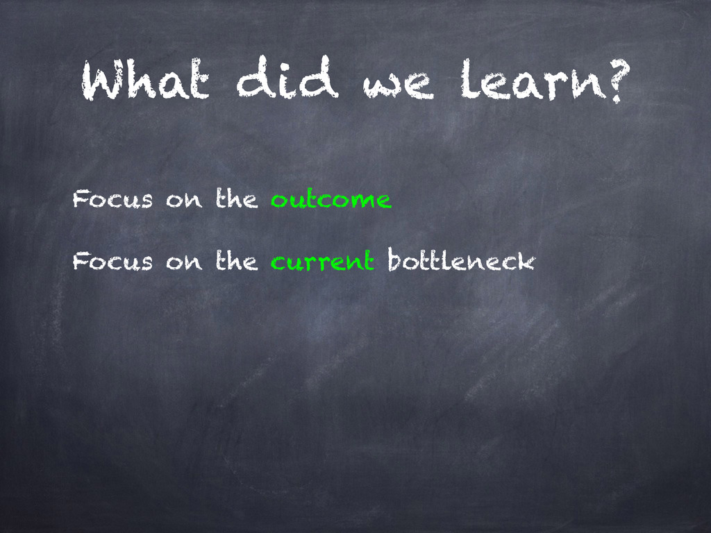 What did we learn? Focus on the outcome Focus o...