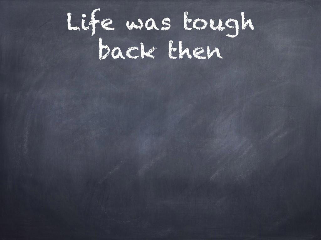 Life was tough back then
