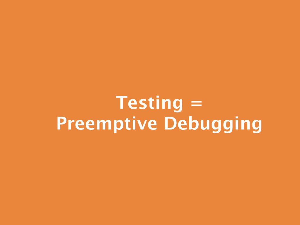 Testing = Preemptive Debugging