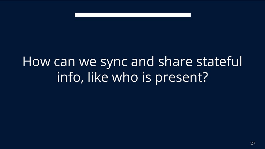 27 How can we sync and share stateful info, lik...
