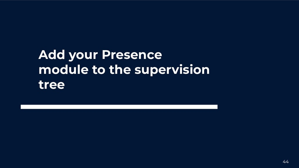 44 Add your Presence module to the supervision ...