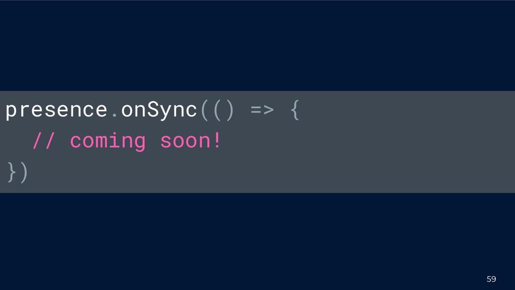 59 presence.onSync(() => { // coming soon! })