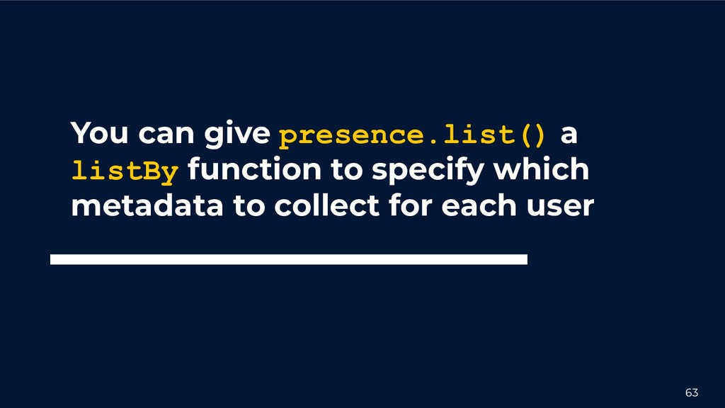63 You can give presence.list() a listBy functi...