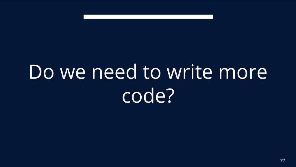 77 Do we need to write more code?