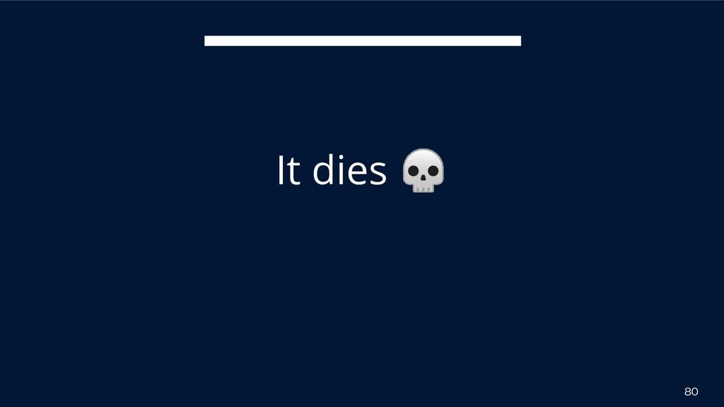 80 It dies