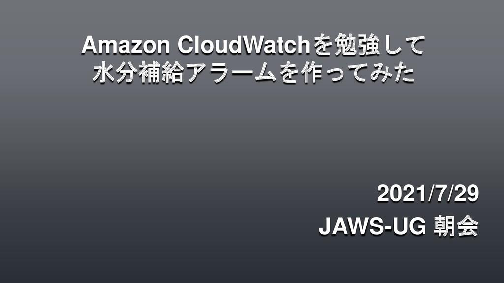 Amazon CloudWatchを勉強して 水分補給アラームを作ってみた 2021/7/29...