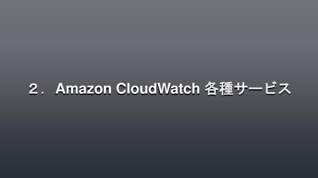 2.Amazon CloudWatch 各種サービス
