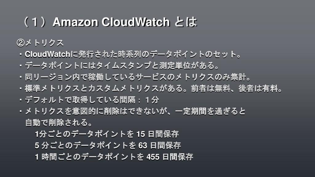 ②メトリクス ・CloudWatchに発行された時系列のデータポイントのセット。 ・データポイ...