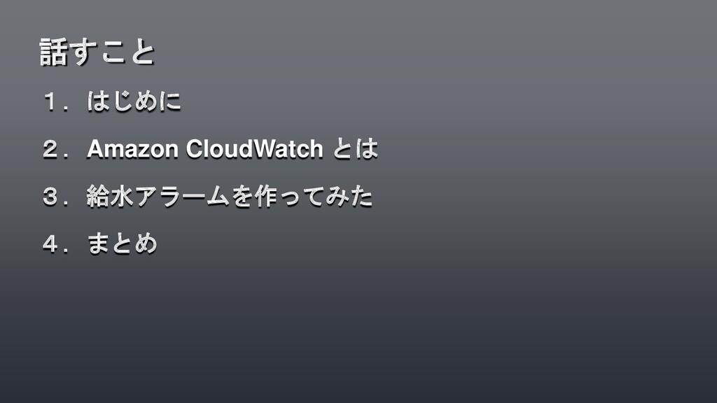 1.はじめに 2.Amazon CloudWatch とは 3.給水アラームを作ってみた 4....