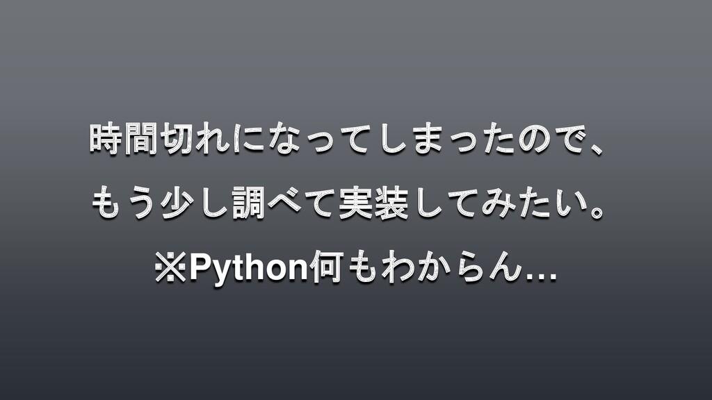 時間切れになってしまったので、 もう少し調べて実装してみたい。 ※Python何もわからん…
