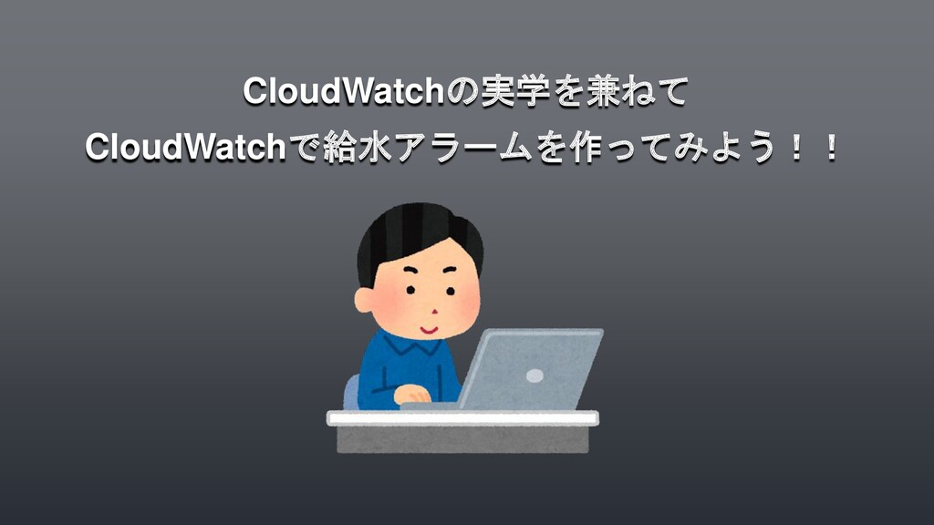CloudWatchの実学を兼ねて CloudWatchで給水アラームを作ってみよう!!