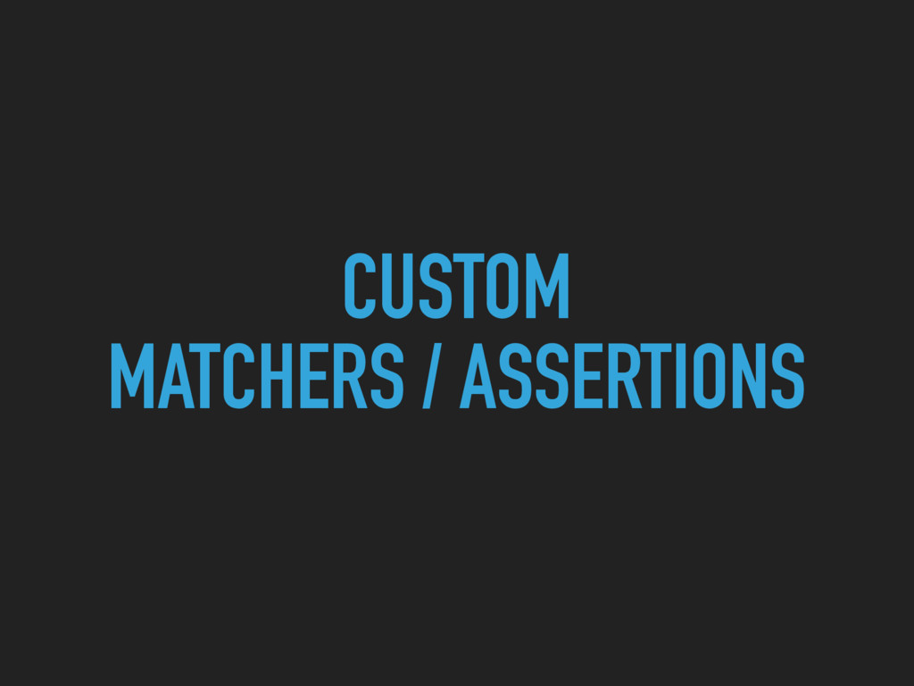 CUSTOM MATCHERS / ASSERTIONS