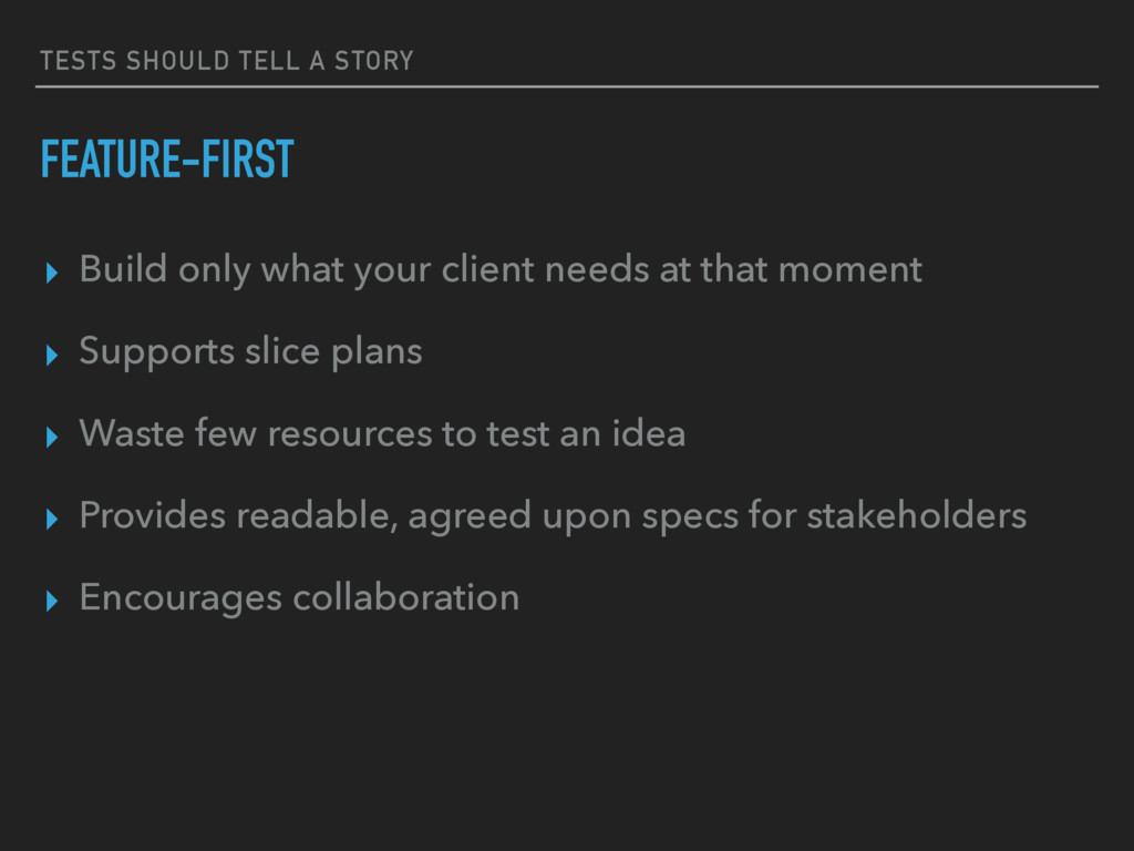 TESTS SHOULD TELL A STORY FEATURE-FIRST ▸ Build...