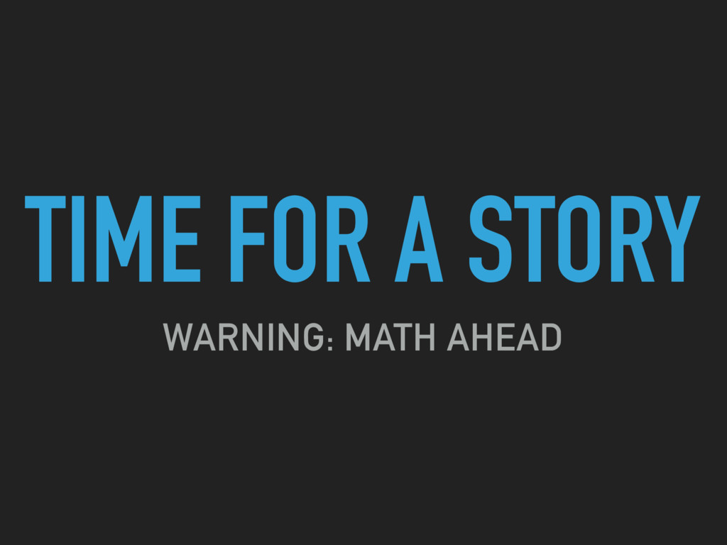TIME FOR A STORY WARNING: MATH AHEAD