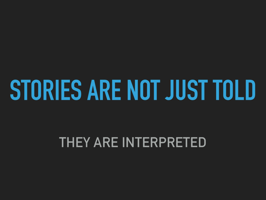 STORIES ARE NOT JUST TOLD THEY ARE INTERPRETED