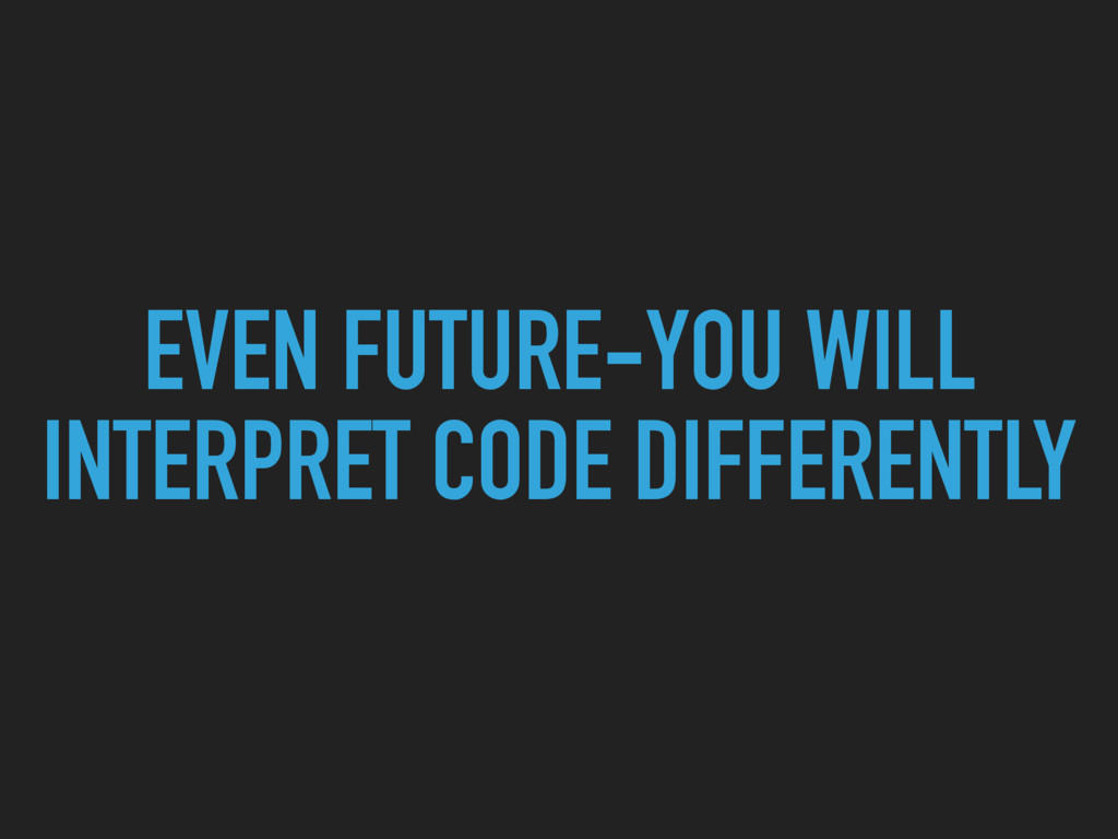 EVEN FUTURE-YOU WILL INTERPRET CODE DIFFERENTLY