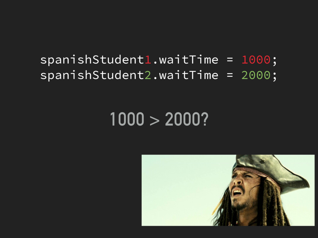 1000 > 2000? spanishStudent1.waitTime = 1000; s...