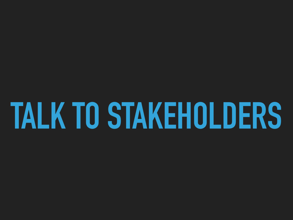 TALK TO STAKEHOLDERS