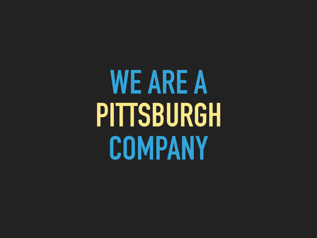 WE ARE A PITTSBURGH COMPANY