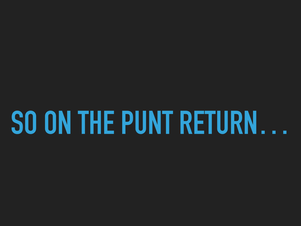 SO ON THE PUNT RETURN…