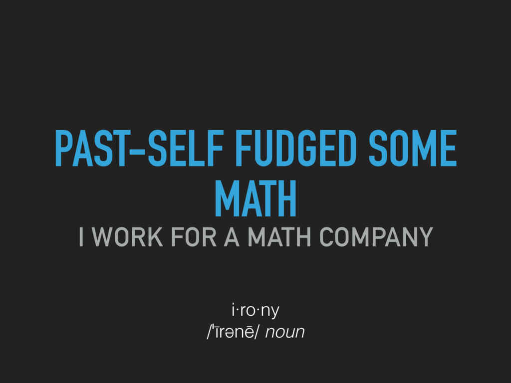 PAST-SELF FUDGED SOME MATH I WORK FOR A MATH CO...