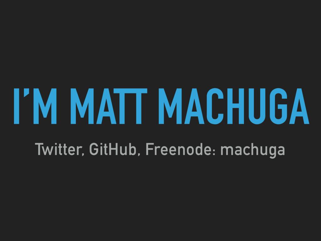 I'M MATT MACHUGA Twitter, GitHub, Freenode: mac...