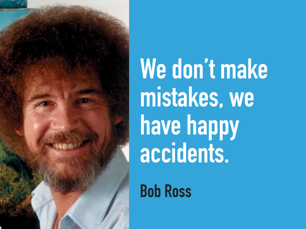 We don't make mistakes, we have happy accidents...