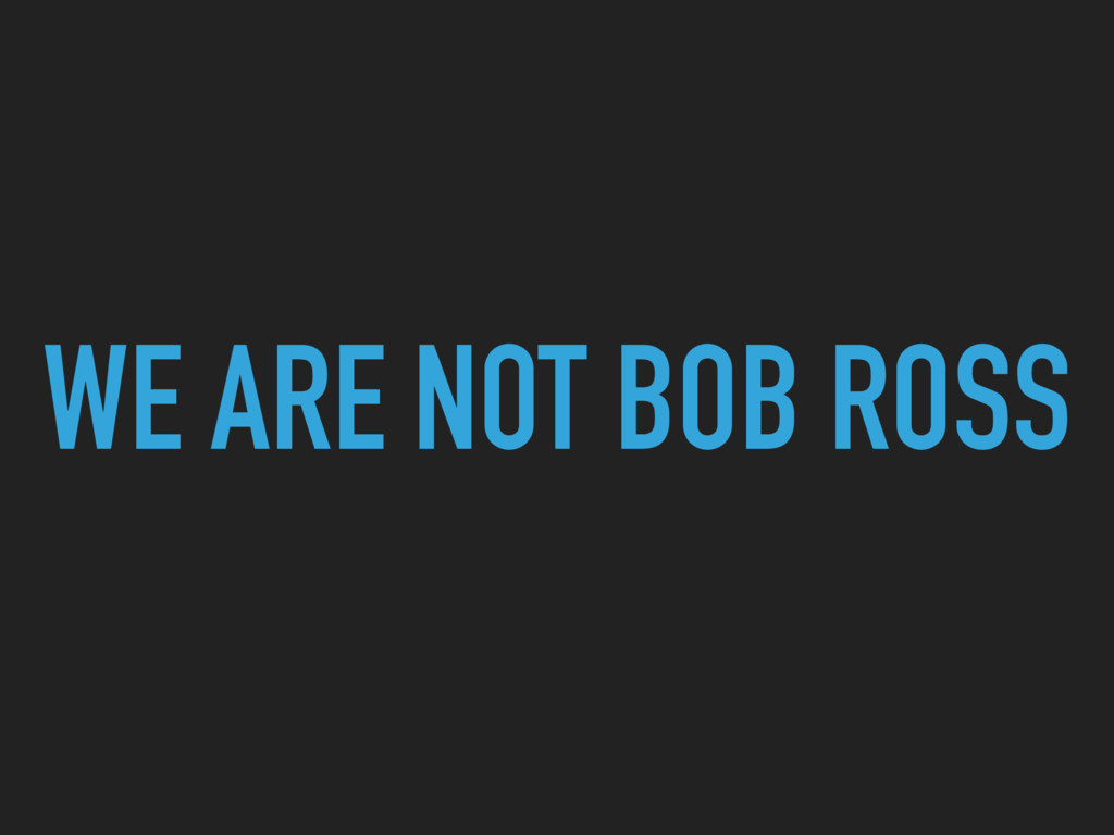 WE ARE NOT BOB ROSS