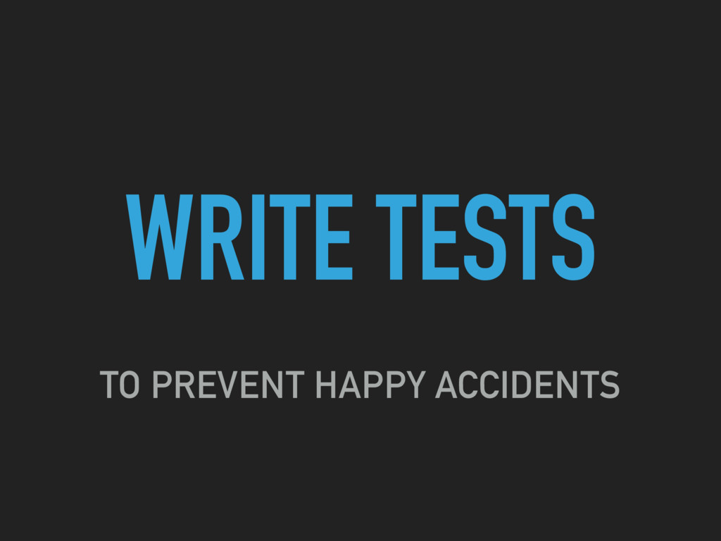 WRITE TESTS TO PREVENT HAPPY ACCIDENTS