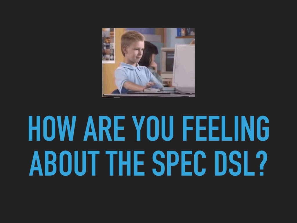 HOW ARE YOU FEELING ABOUT THE SPEC DSL?
