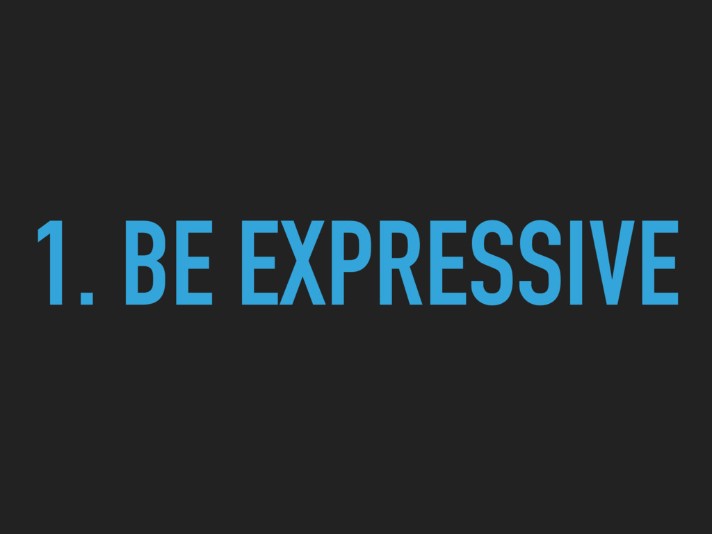 1. BE EXPRESSIVE