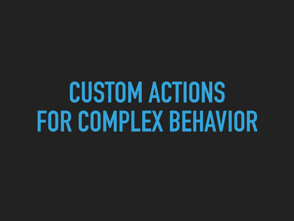 CUSTOM ACTIONS FOR COMPLEX BEHAVIOR